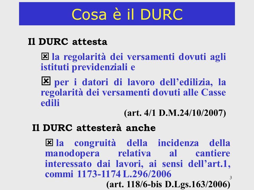 3 Cosa è il DURC Il DURC attesta la regolarità dei versamenti dovuti agli istituti previdenziali e per i datori di lavoro delledilizia, la regolarità