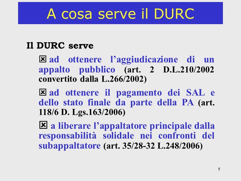 5 A cosa serve il DURC Il DURC serve ad ottenere laggiudicazione di un appalto pubblico (art. 2 D.L.210/2002 convertito dalla L.266/2002) ad ottenere