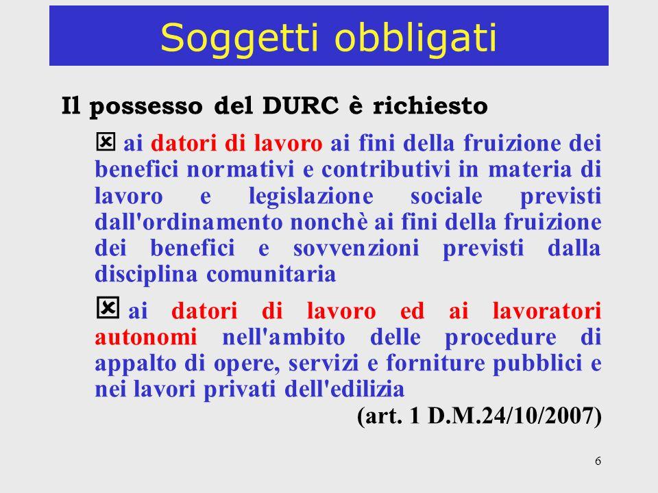 6 Soggetti obbligati Il possesso del DURC è richiesto ai datori di lavoro ai fini della fruizione dei benefici normativi e contributivi in materia di