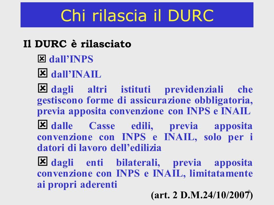 9 Chi rilascia il DURC Il DURC è rilasciato dallINPS dallINAIL dagli altri istituti previdenziali che gestiscono forme di assicurazione obbligatoria,