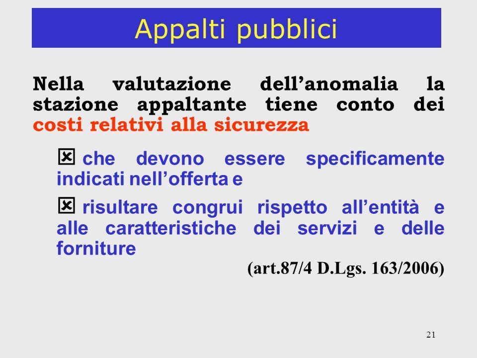 21 Appalti pubblici Nella valutazione dellanomalia la stazione appaltante tiene conto dei costi relativi alla sicurezza che devono essere specificamente indicati nellofferta e risultare congrui rispetto allentità e alle caratteristiche dei servizi e delle forniture (art.87/4 D.Lgs.
