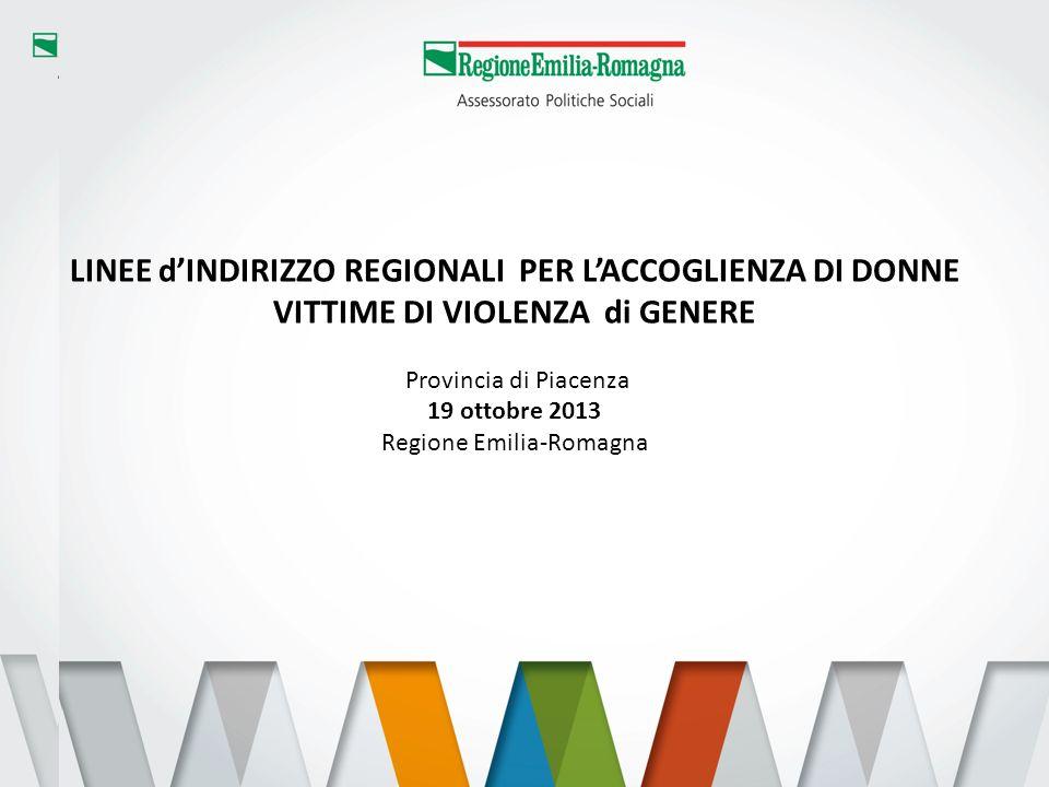 1 LINEE dINDIRIZZO REGIONALI PER LACCOGLIENZA DI DONNE VITTIME DI VIOLENZA di GENERE Provincia di Piacenza 19 ottobre 2013 Regione Emilia-Romagna