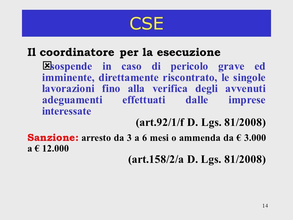 14 CSE Il coordinatore per la esecuzione ý sospende in caso di pericolo grave ed imminente, direttamente riscontrato, le singole lavorazioni fino alla verifica degli avvenuti adeguamenti effettuati dalle imprese interessate (art.92/1/f D.