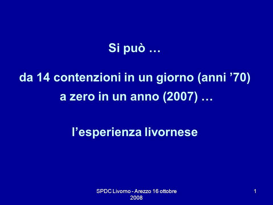 SPDC Livorno - Arezzo 16 ottobre 2008 2 1936 Reparto di Neuro Psichiatria Spedali Riuniti di Livorno 50 posti letto Anni 70 fino a 14 contenzioni meccaniche in un giorno.