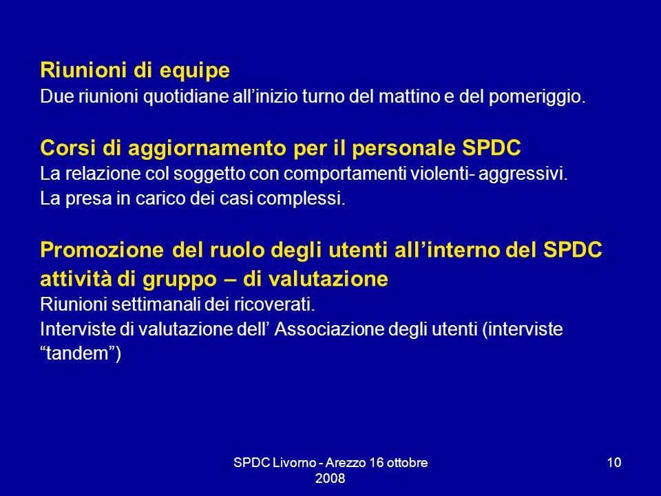 SPDC Livorno - Arezzo 16 ottobre 2008 10 Riunioni di equipe Due riunioni quotidiane allinizio turno del mattino e del pomeriggio. Corsi di aggiornamen