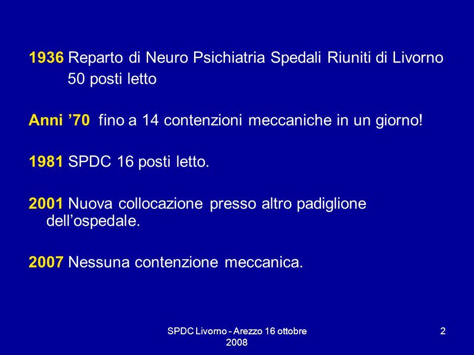 SPDC Livorno - Arezzo 16 ottobre 2008 2 1936 Reparto di Neuro Psichiatria Spedali Riuniti di Livorno 50 posti letto Anni 70 fino a 14 contenzioni mecc