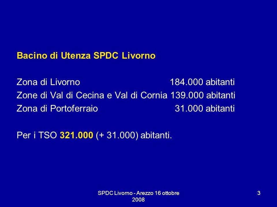 SPDC Livorno - Arezzo 16 ottobre 2008 3 Bacino di Utenza SPDC Livorno Zona di Livorno 184.000 abitanti Zone di Val di Cecina e Val di Cornia 139.000 a
