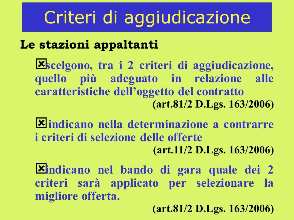 3 Criteri di aggiudicazione Le stazioni appaltanti scelgono, tra i 2 criteri di aggiudicazione, quello più adeguato in relazione alle caratteristiche delloggetto del contratto (art.81/2 D.Lgs.