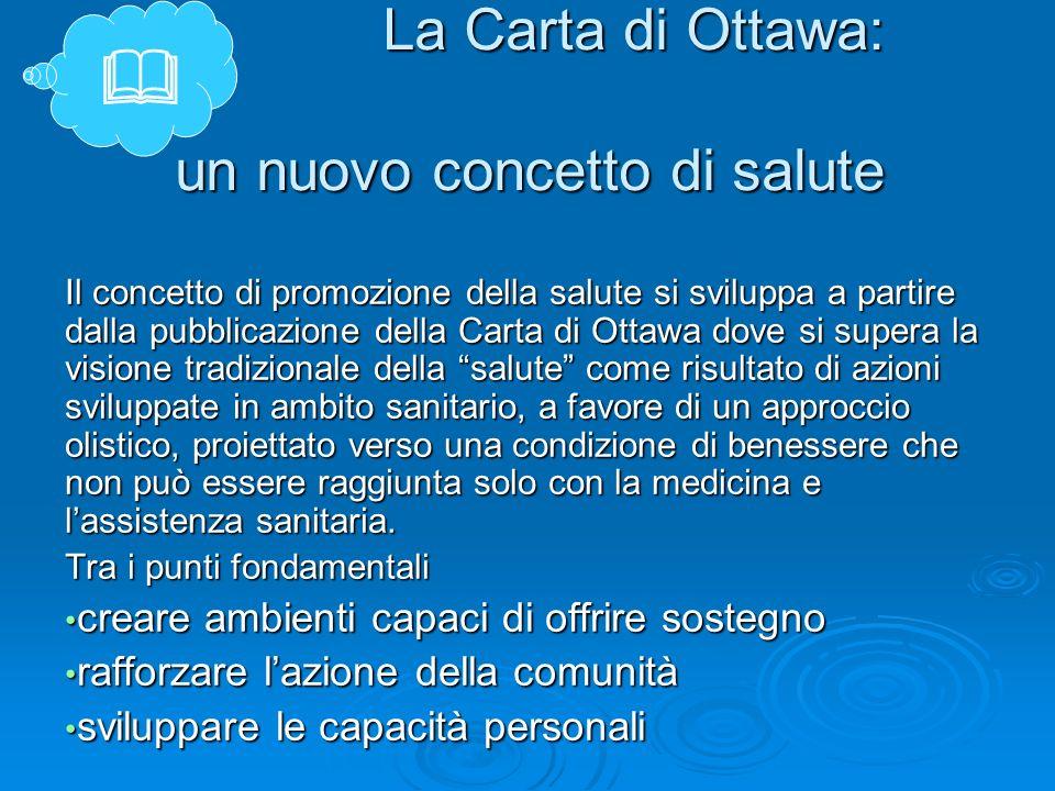 La Carta di Ottawa: un nuovo concetto di salute Il concetto di promozione della salute si sviluppa a partire dalla pubblicazione della Carta di Ottawa