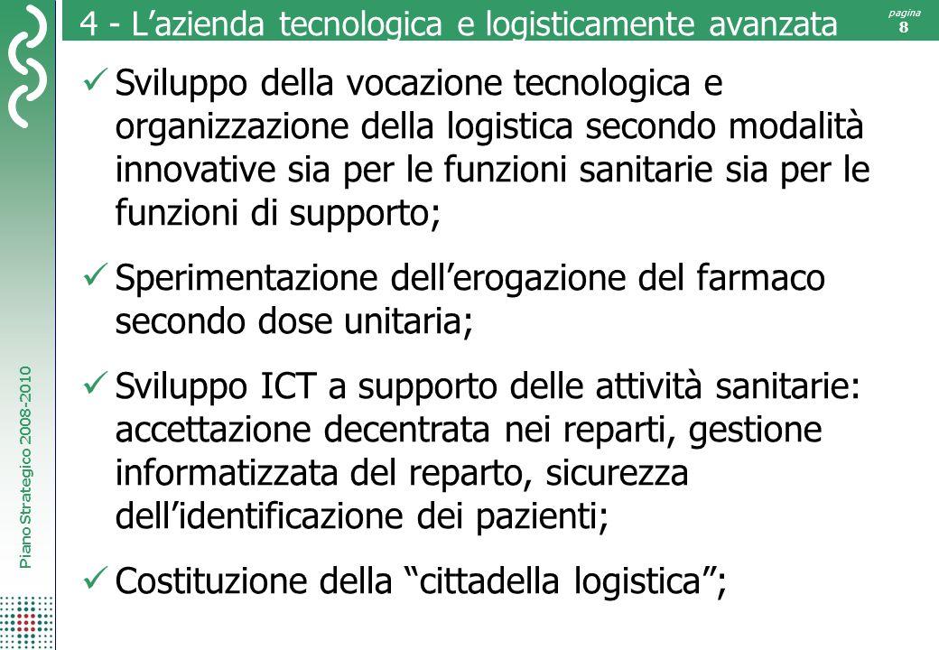Piano Strategico 2008-2010 pagina 8 4 - Lazienda tecnologica e logisticamente avanzata Sviluppo della vocazione tecnologica e organizzazione della log