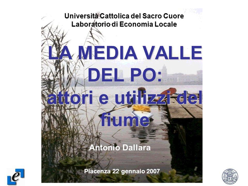 1 LA MEDIA VALLE DEL PO: attori e utilizzi del fiume Università Cattolica del Sacro Cuore Laboratorio di Economia Locale Piacenza 22 gennaio 2007 Antonio Dallara