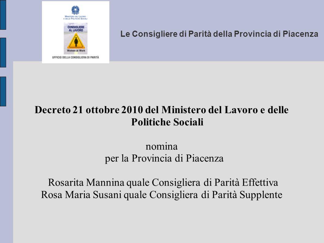 Le Consigliere di Parità della Provincia di Piacenza La Consigliera provinciale di Parità svolge un ruolo fondamentale per la promozione dell occupazione femminile, la prevenzione e la lotta contro la discriminazione nell accesso, nella formazione e nello svolgimento del rapporto di lavoro.
