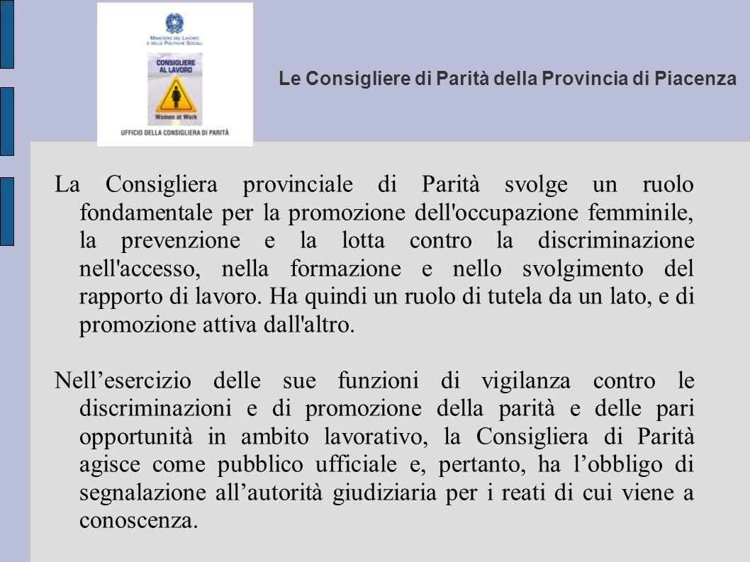 Le Consigliere di Parità della Provincia di Piacenza La Consigliera di parità agisce in giudizio nelle controversie di lavoro, su mandato della singola lavoratrice o del singolo lavoratore, che lamenti una discriminazione.