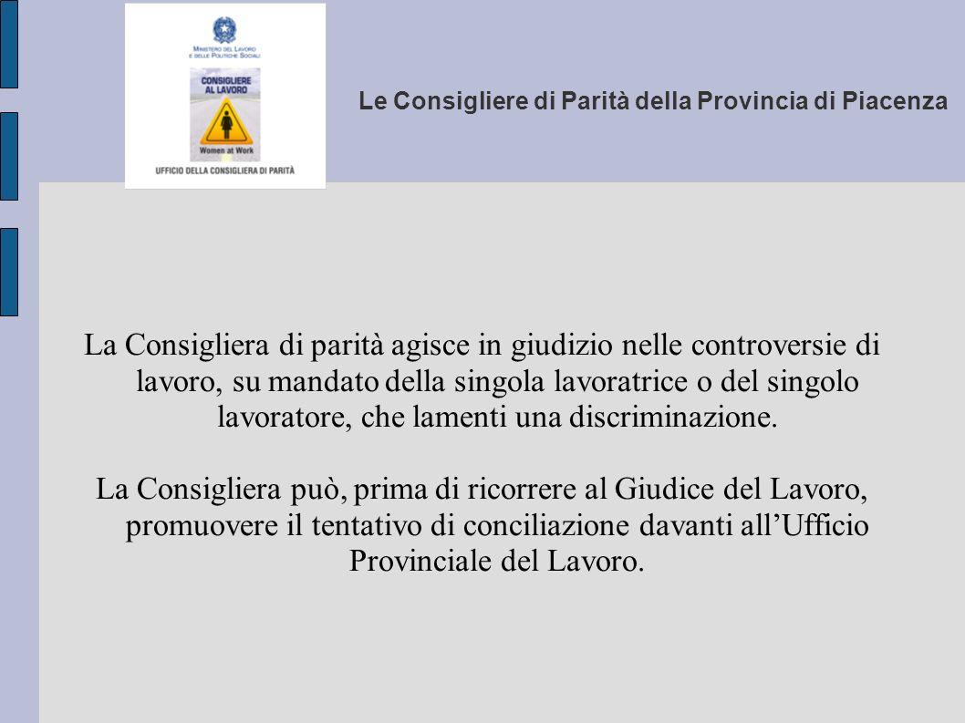Le Consigliere di Parità della Provincia di Piacenza La Consigliera di parità agisce in giudizio nelle controversie di lavoro, su mandato della singol