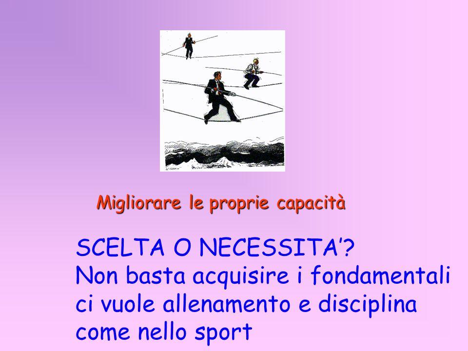 Migliorare le proprie capacità SCELTA O NECESSITA? Non basta acquisire i fondamentali ci vuole allenamento e disciplina come nello sport