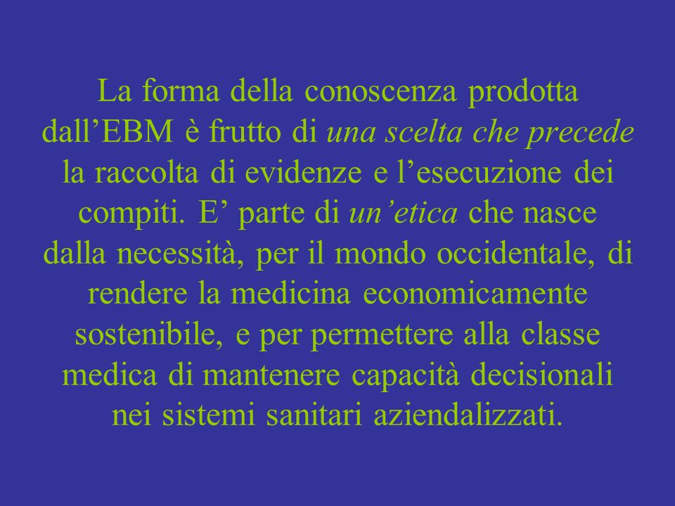 La forma della conoscenza prodotta dallEBM è frutto di una scelta che precede la raccolta di evidenze e lesecuzione dei compiti. E parte di unetica ch