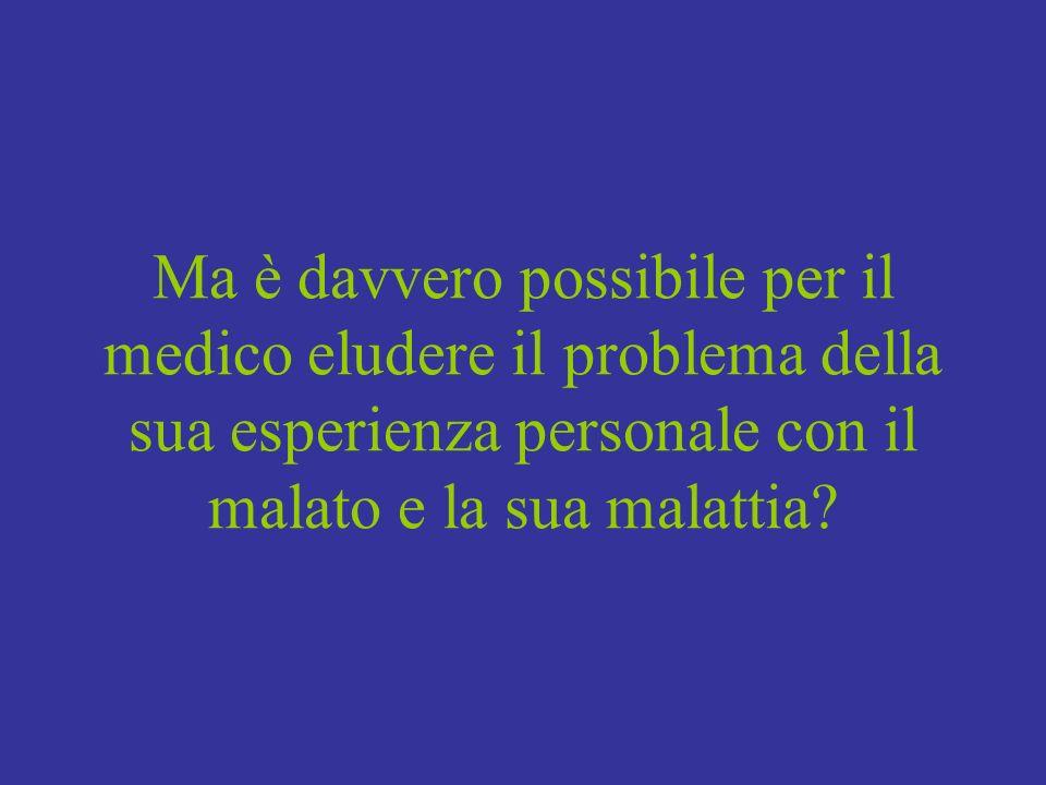 Ma è davvero possibile per il medico eludere il problema della sua esperienza personale con il malato e la sua malattia?