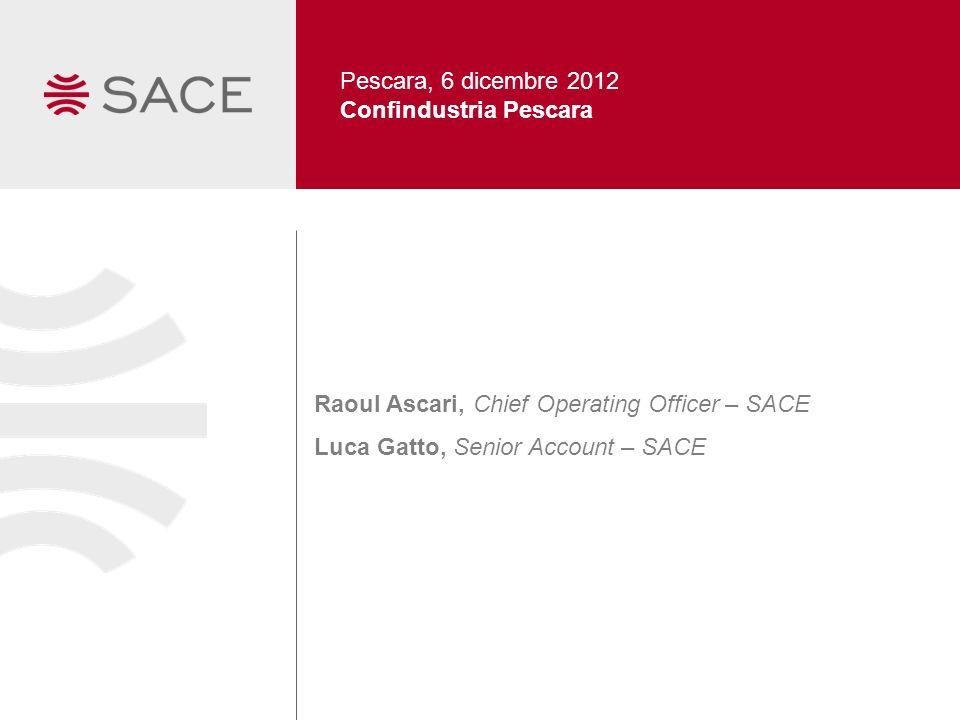 Pescara, 6 dicembre 2012 Confindustria Pescara Raoul Ascari, Chief Operating Officer – SACE Luca Gatto, Senior Account – SACE