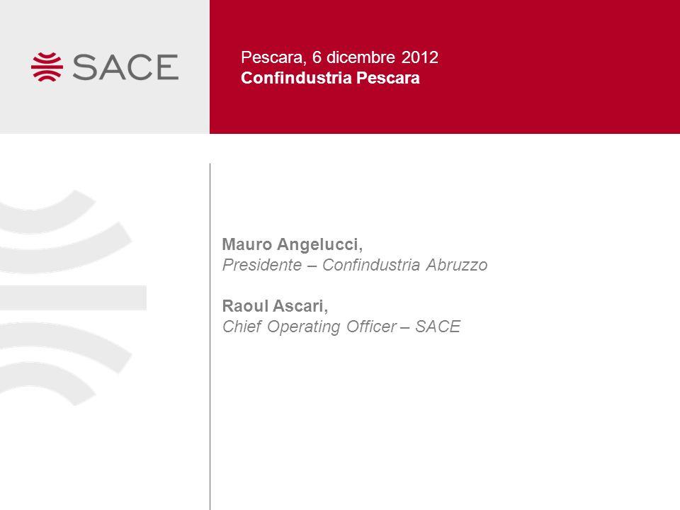 Pescara, 6 dicembre 2012 Confindustria Pescara Mauro Angelucci, Presidente – Confindustria Abruzzo Raoul Ascari, Chief Operating Officer – SACE