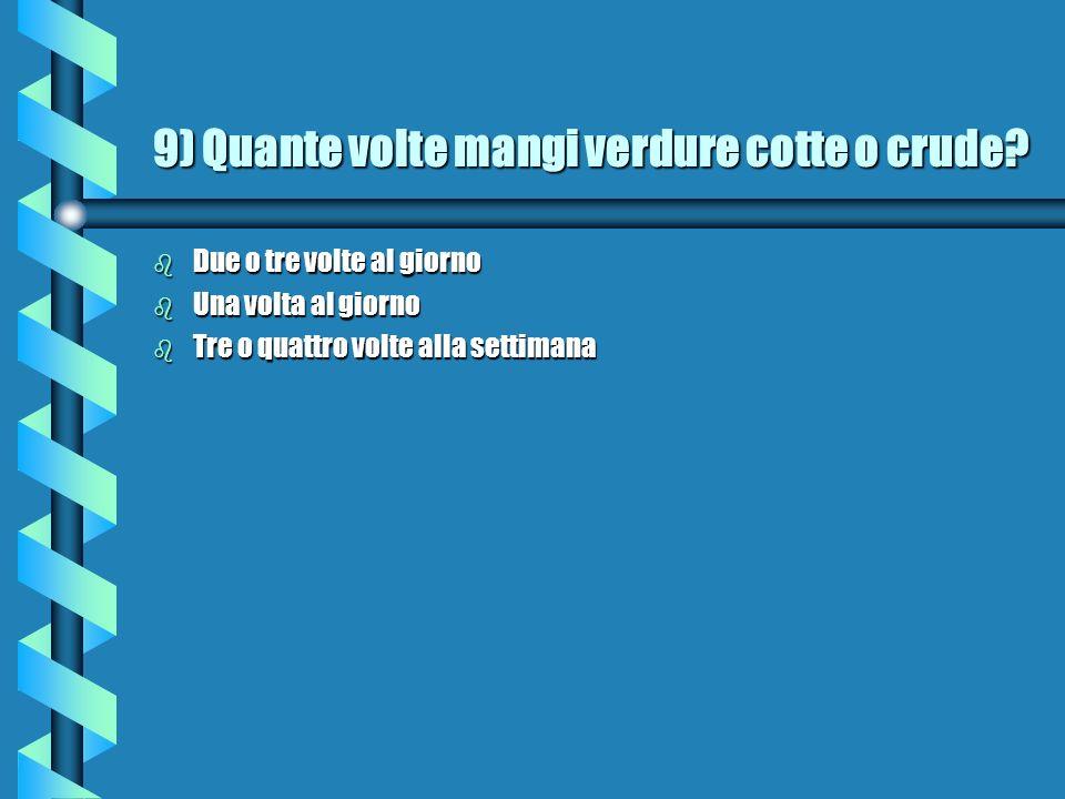 9) Quante volte mangi verdure cotte o crude.