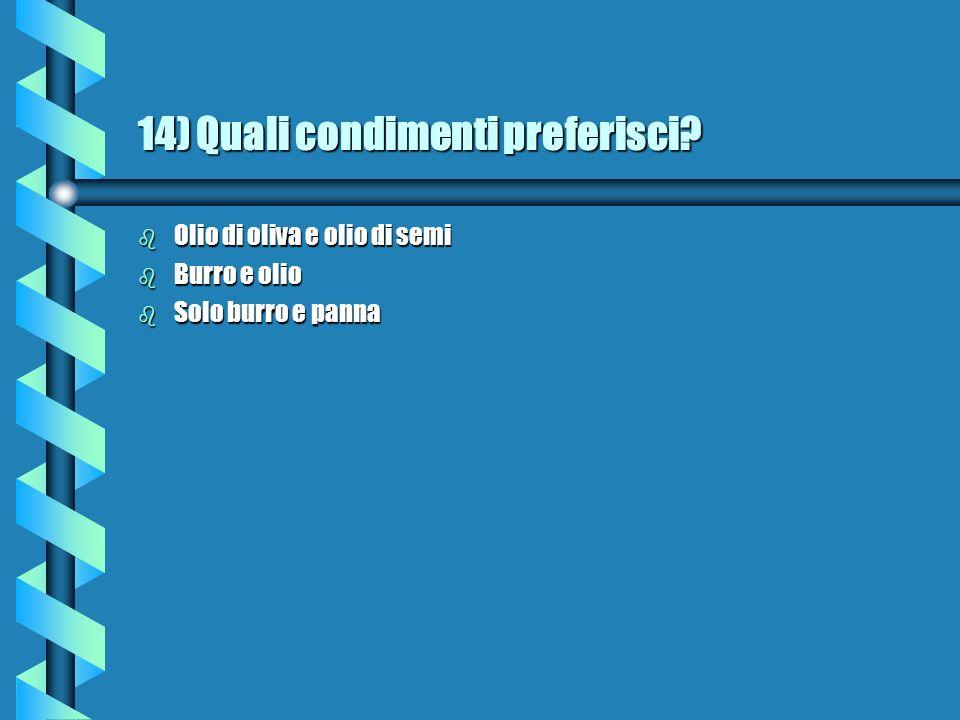 14) Quali condimenti preferisci? b Olio di oliva e olio di semi b Burro e olio b Solo burro e panna