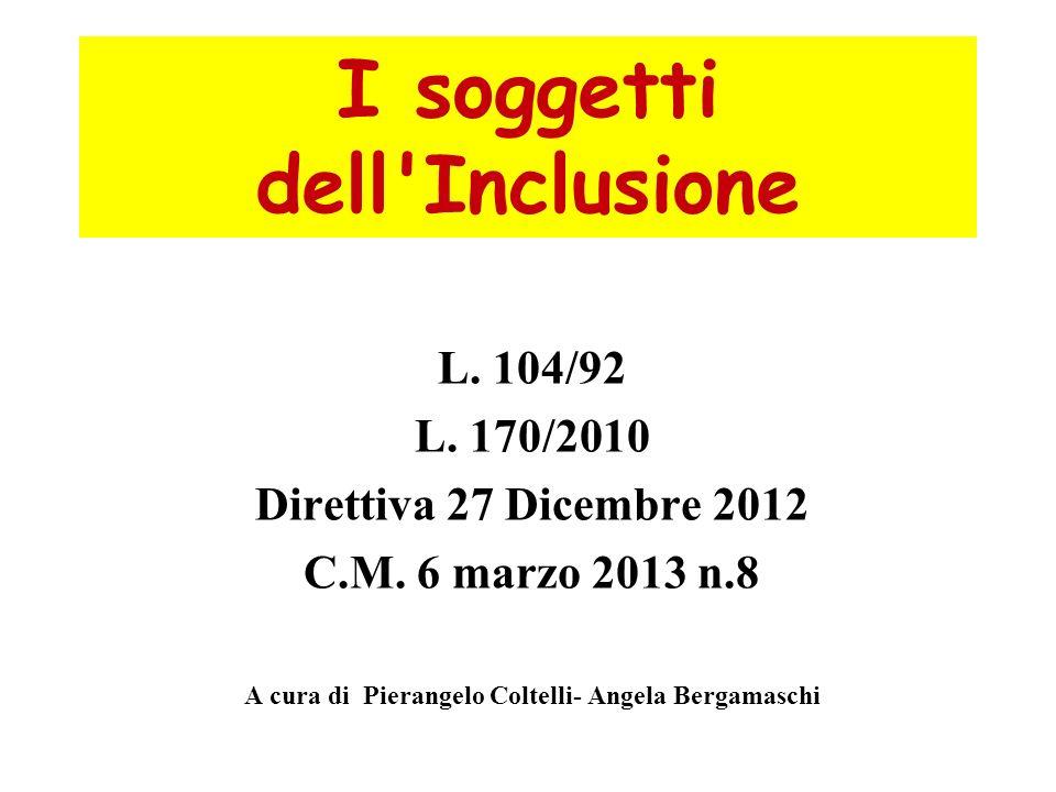 I soggetti dell'Inclusione L. 104/92 L. 170/2010 Direttiva 27 Dicembre 2012 C.M. 6 marzo 2013 n.8 A cura di Pierangelo Coltelli- Angela Bergamaschi