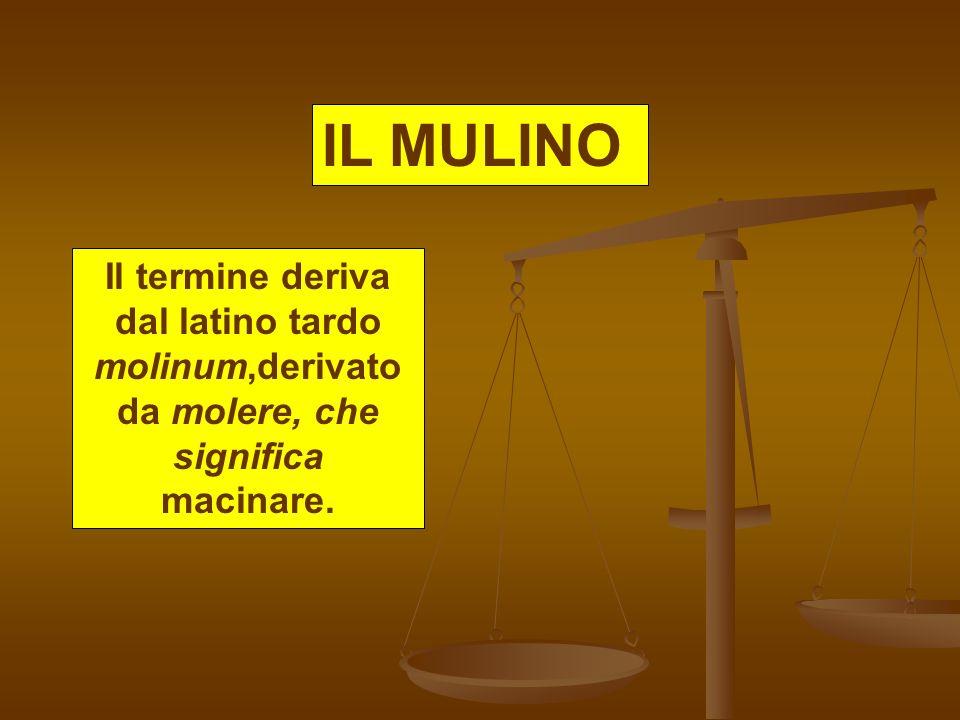 IL MULINO Il termine deriva dal latino tardo molinum,derivato da molere, che significa macinare.
