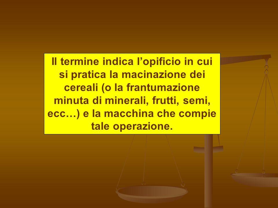 Il termine indica lopificio in cui si pratica la macinazione dei cereali (o la frantumazione minuta di minerali, frutti, semi, ecc…) e la macchina che