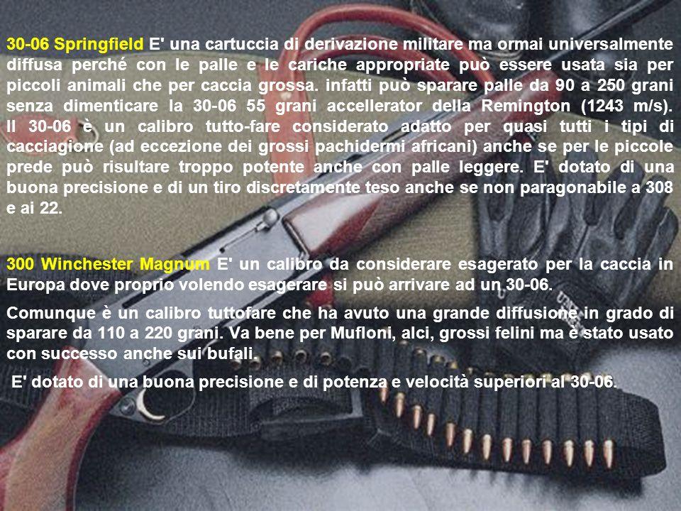 30-06 Springfield E una cartuccia di derivazione militare ma ormai universalmente diffusa perché con le palle e le cariche appropriate può essere usata sia per piccoli animali che per caccia grossa.