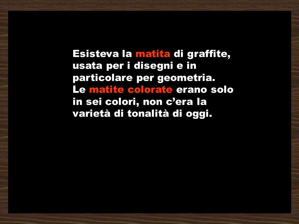 Esisteva la matita di graffite, usata per i disegni e in particolare per geometria. Le matite colorate erano solo in sei colori, non cera la varietà d