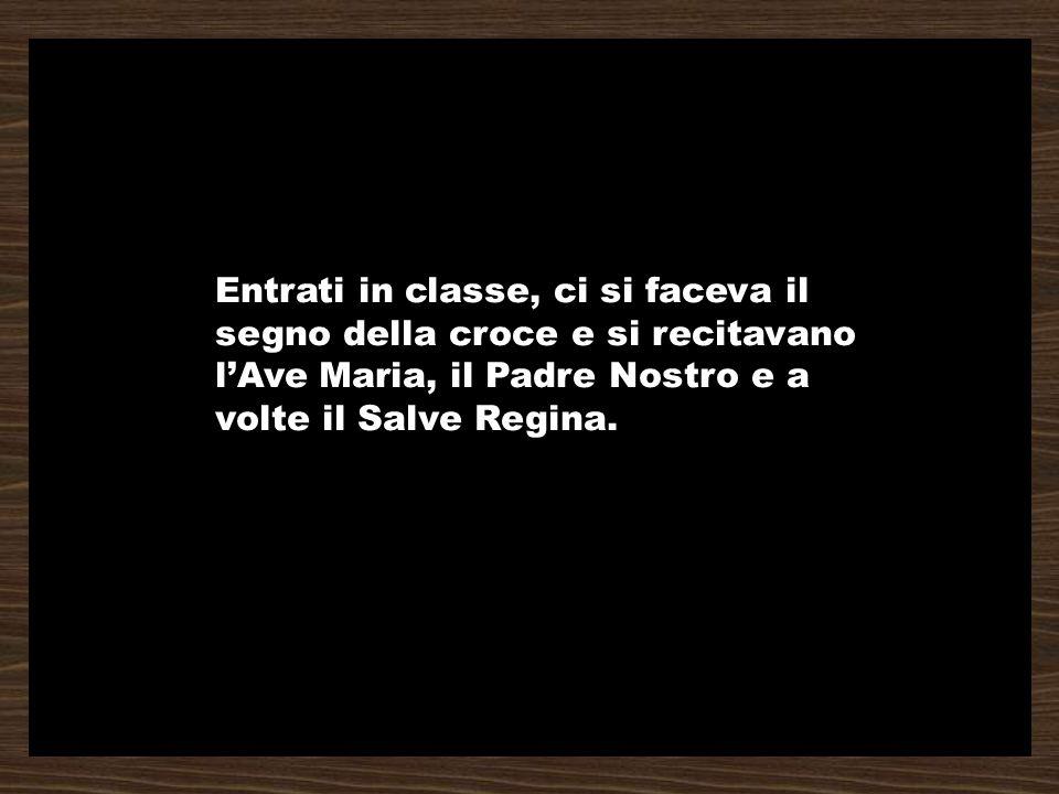 Entrati in classe, ci si faceva il segno della croce e si recitavano lAve Maria, il Padre Nostro e a volte il Salve Regina.