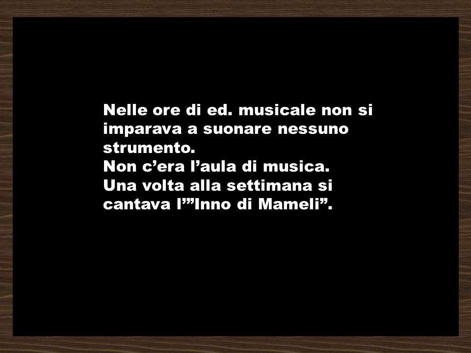 Nelle ore di ed. musicale non si imparava a suonare nessuno strumento. Non cera laula di musica. Una volta alla settimana si cantava lInno di Mameli.