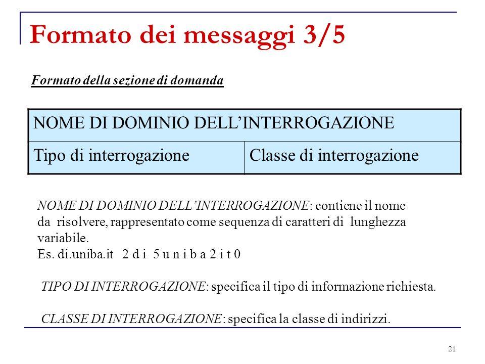 21 Formato dei messaggi 3/5 Formato della sezione di domanda NOME DI DOMINIO DELLINTERROGAZIONE: contiene il nome da risolvere, rappresentato come seq