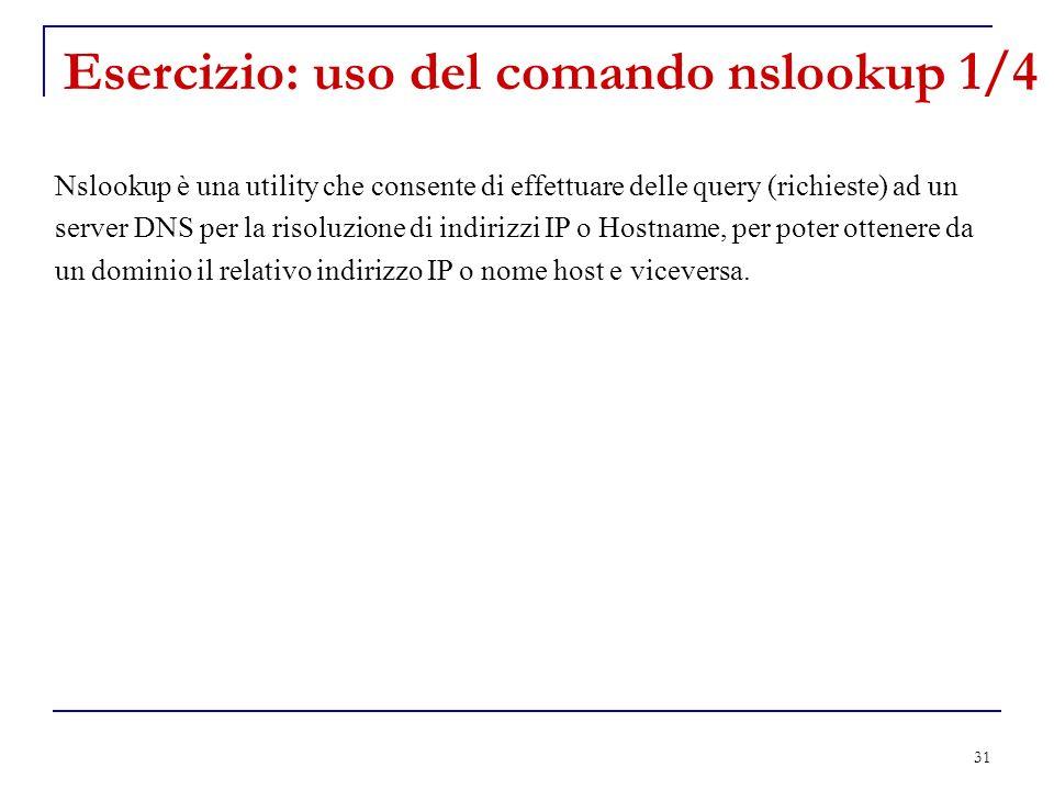 31 Esercizio: uso del comando nslookup 1/4 Nslookup è una utility che consente di effettuare delle query (richieste) ad un server DNS per la risoluzio