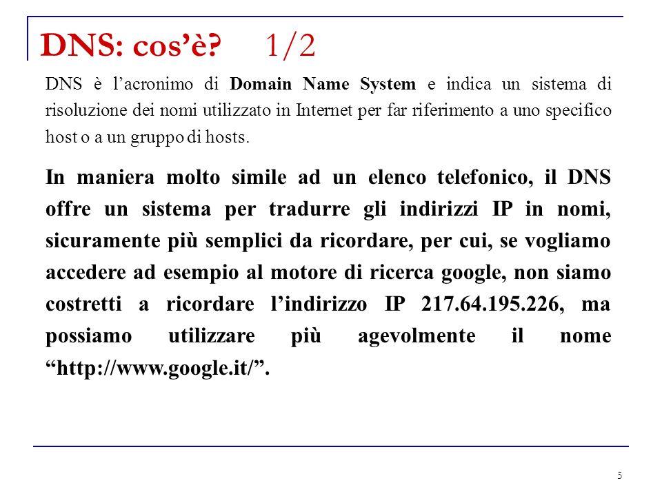 16 Funzionamento del DNS 1/5 Lhost chiede la risoluzione di un nome al suo DNS; Il DNS: Cerca di risolvere localmente linterrogazione; In caso negativo si rivolge al root server DNS; La procedura può essere ITERATIVA : ogni Server DNS restituisce lindirizzo del successivo server da interrogare.