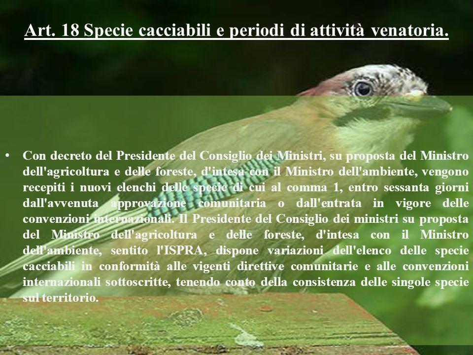 Art. 18 Specie cacciabili e periodi di attività venatoria. Con decreto del Presidente del Consiglio dei Ministri, su proposta del Ministro dell'agrico