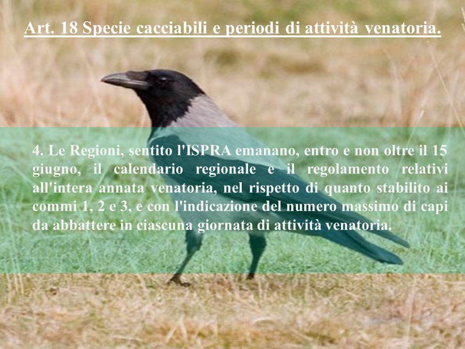 Art. 18 Specie cacciabili e periodi di attività venatoria. 4. Le Regioni, sentito l'ISPRA emanano, entro e non oltre il 15 giugno, il calendario regio
