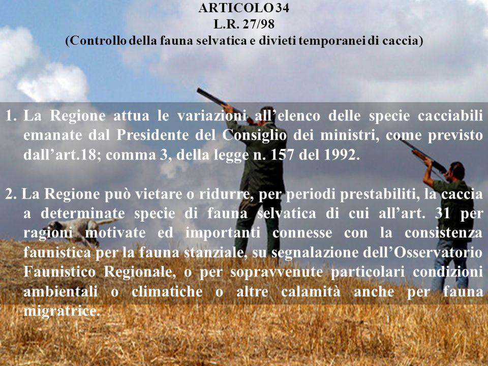 ARTICOLO 34 L.R. 27/98 (Controllo della fauna selvatica e divieti temporanei di caccia) 1.La Regione attua le variazioni allelenco delle specie caccia