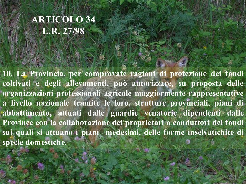 ARTICOLO 34 L.R. 27/98 10. La Provincia, per comprovate ragioni di protezione dei fondi coltivati e degli allevamenti, può autorizzare, su proposta de