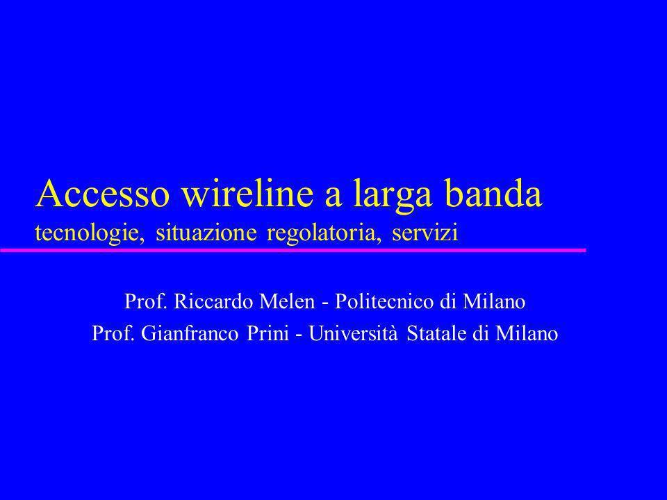Accesso wireline a larga banda tecnologie, situazione regolatoria, servizi Prof. Riccardo Melen - Politecnico di Milano Prof. Gianfranco Prini - Unive
