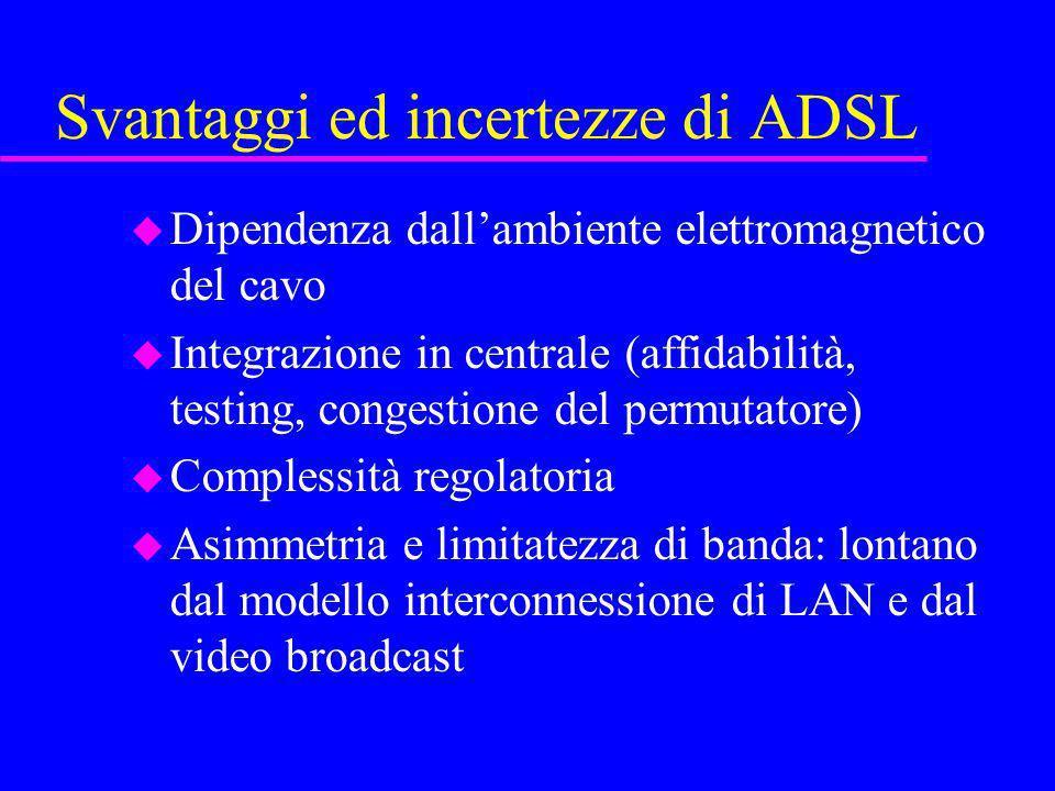 Svantaggi ed incertezze di ADSL u Dipendenza dallambiente elettromagnetico del cavo u Integrazione in centrale (affidabilità, testing, congestione del