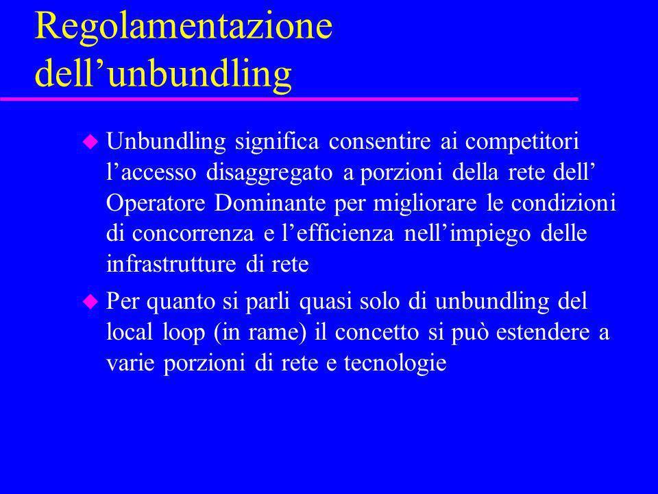 Regolamentazione dellunbundling u Unbundling significa consentire ai competitori laccesso disaggregato a porzioni della rete dell Operatore Dominante