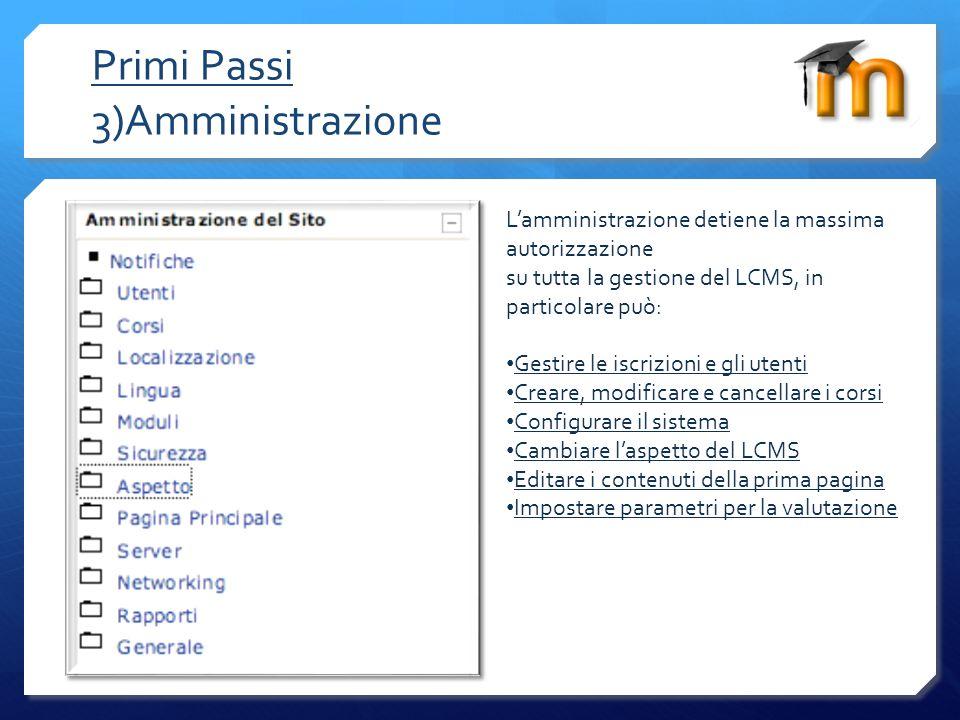 Primi Passi 3)Amministrazione Lamministrazione detiene la massima autorizzazione su tutta la gestione del LCMS, in particolare può: Gestire le iscrizi
