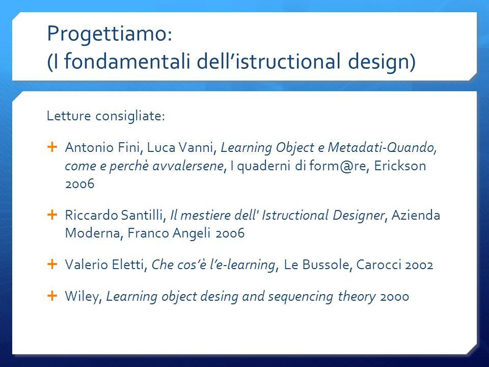Progettiamo: (I fondamentali dellistructional design) Letture consigliate: Antonio Fini, Luca Vanni, Learning Object e Metadati-Quando, come e perchè