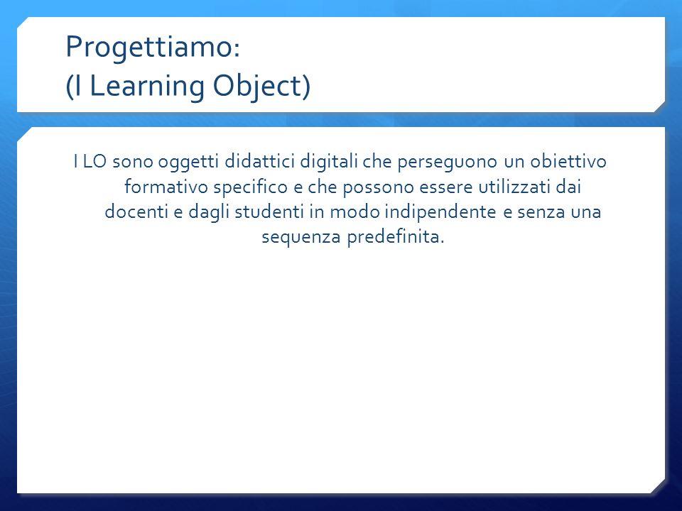 Progettiamo: (I Learning Object) I LO sono oggetti didattici digitali che perseguono un obiettivo formativo specifico e che possono essere utilizzati