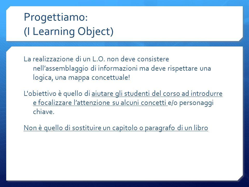 Progettiamo: (I Learning Object) La realizzazione di un L.O. non deve consistere nellassemblaggio di informazioni ma deve rispettare una logica, una m