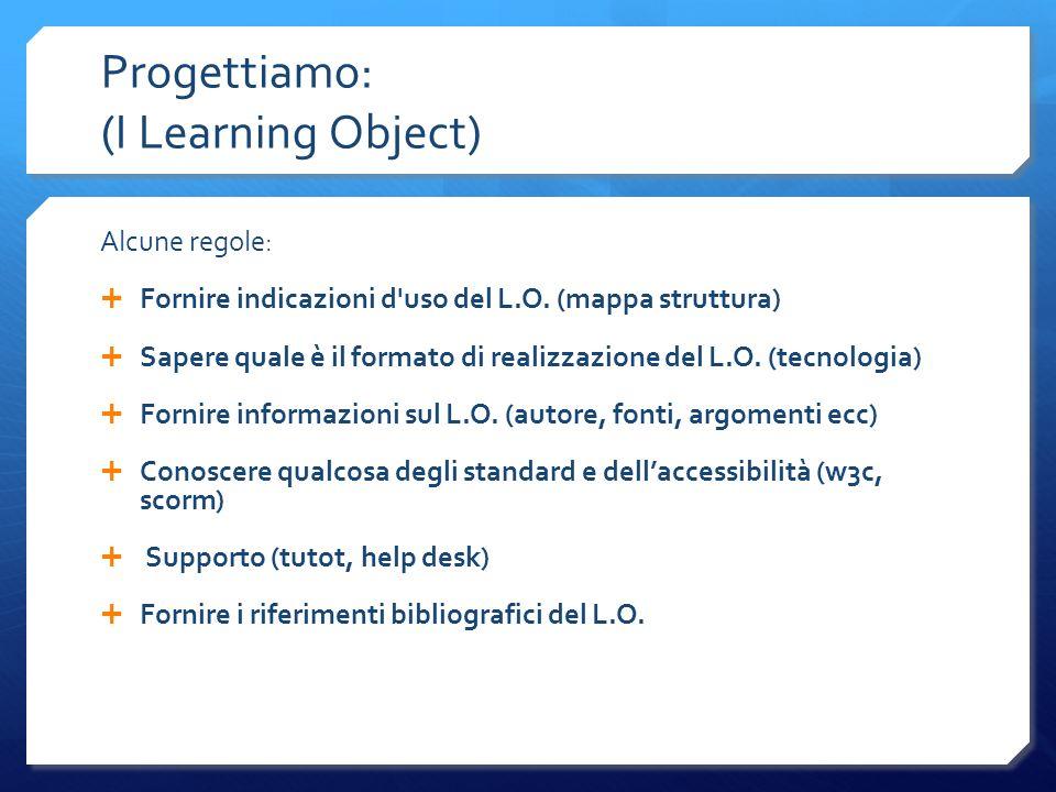 Progettiamo: (I Learning Object) Alcune regole: Fornire indicazioni d'uso del L.O. (mappa struttura) Sapere quale è il formato di realizzazione del L.