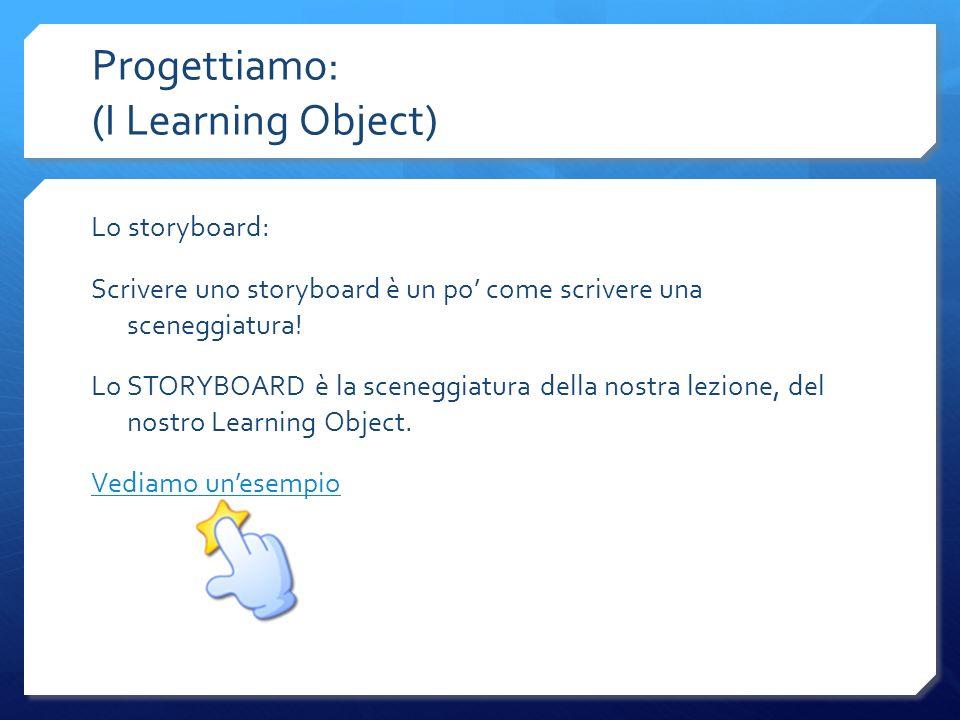 Progettiamo: (I Learning Object) Lo storyboard: Scrivere uno storyboard è un po come scrivere una sceneggiatura! Lo STORYBOARD è la sceneggiatura dell