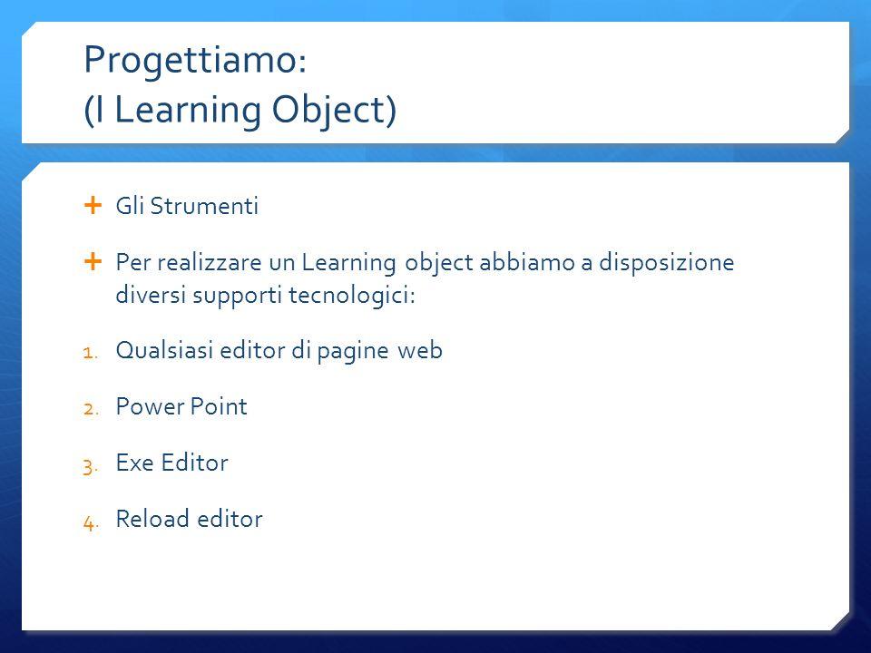 Progettiamo: (I Learning Object) Gli Strumenti Per realizzare un Learning object abbiamo a disposizione diversi supporti tecnologici: 1. Qualsiasi edi