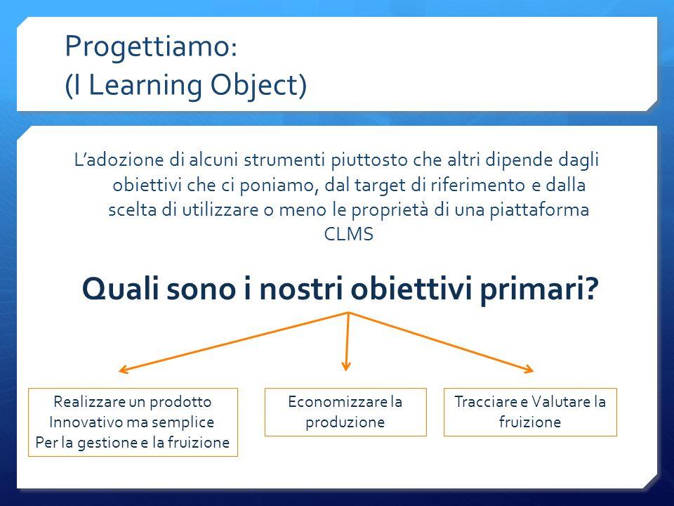 Progettiamo: (I Learning Object) Ladozione di alcuni strumenti piuttosto che altri dipende dagli obiettivi che ci poniamo, dal target di riferimento e